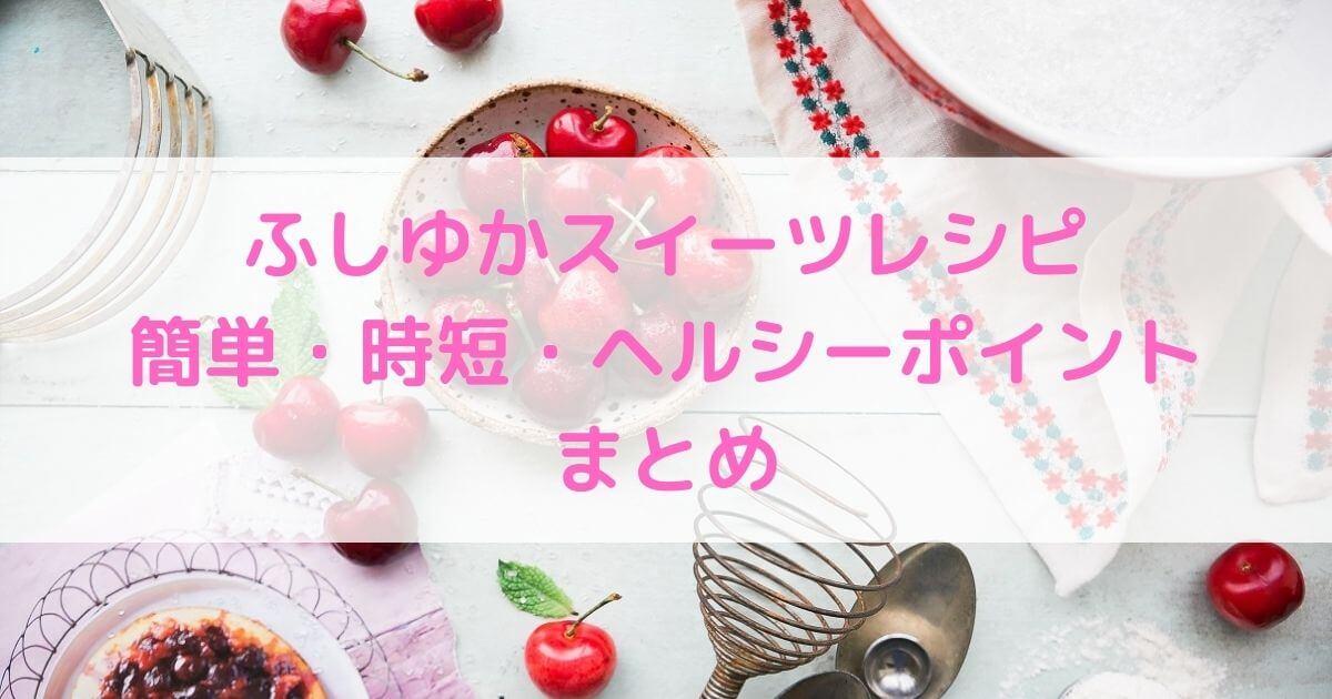 ふしゆかスイーツレシピ簡単・時短・ヘルシーポイントまとめ