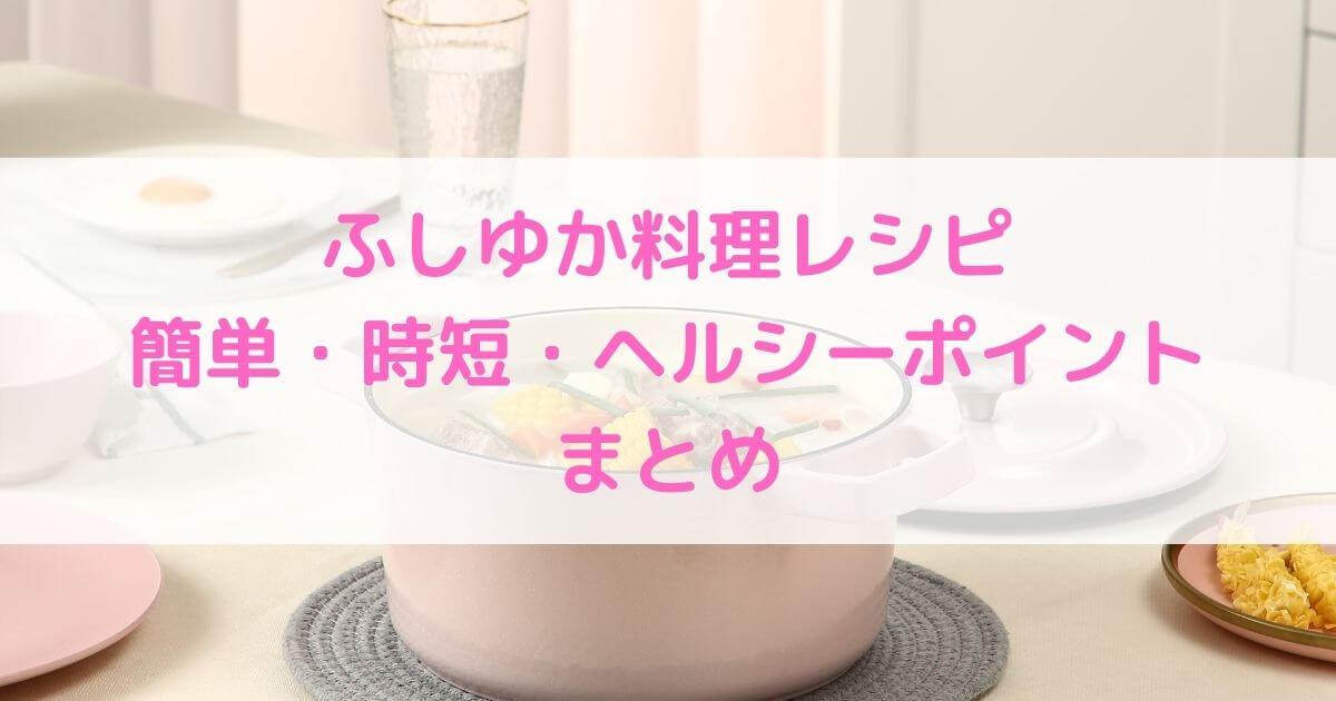 ふしゆか料理レシピ簡単・時短・ヘルシーポイントまとめ