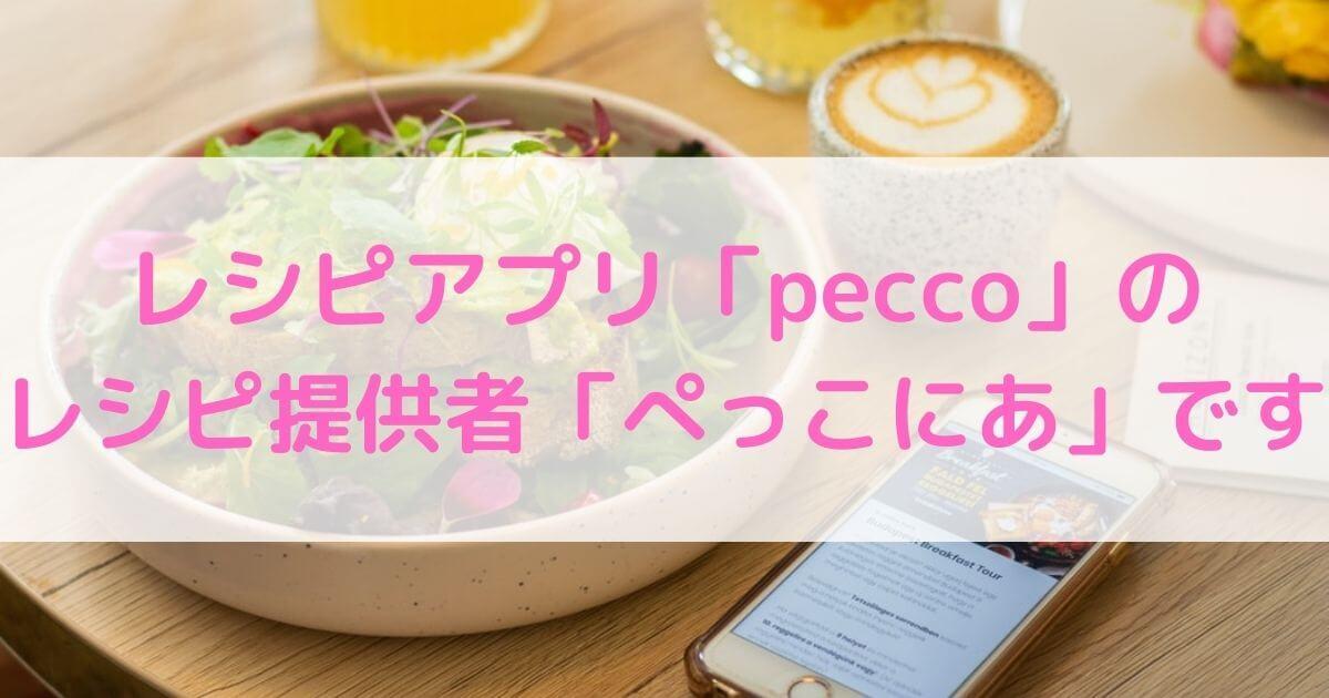レシピアプリ「pecco」のレシピ提供者「ぺっこにあ」です