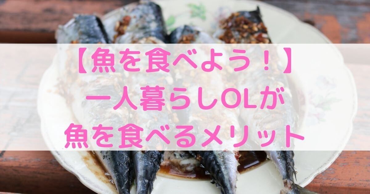 【魚食のすすめ】一人暮らしOLこそ魚を食べよう!【メリット解説】
