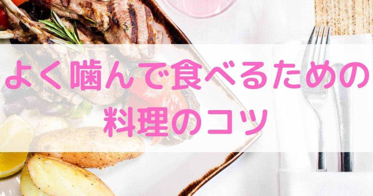 【簡単ひと工夫】よく噛んで食べるための料理のコツ【習慣化】