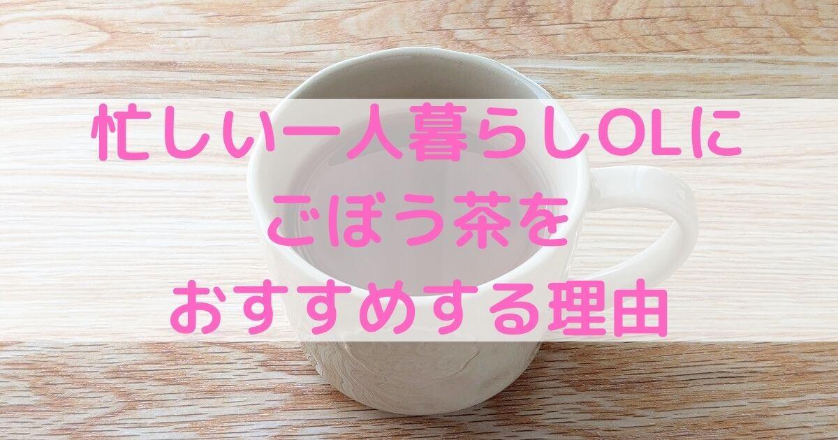 忙しい一人暮らしOLにごぼう茶をおすすめする理由