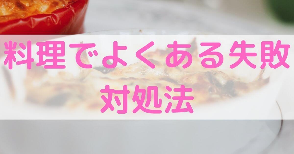 【味付け・焼き加減】料理でよくある失敗の対処法【読めば安心】