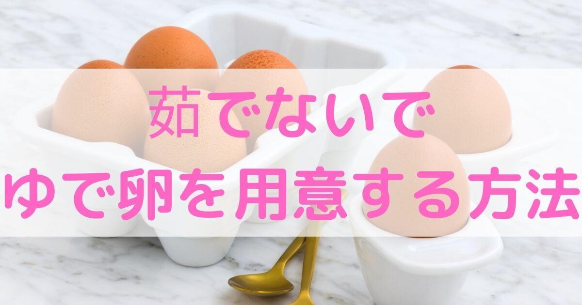 【簡単】茹でないでゆで卵を用意する方法【1個だけOK】