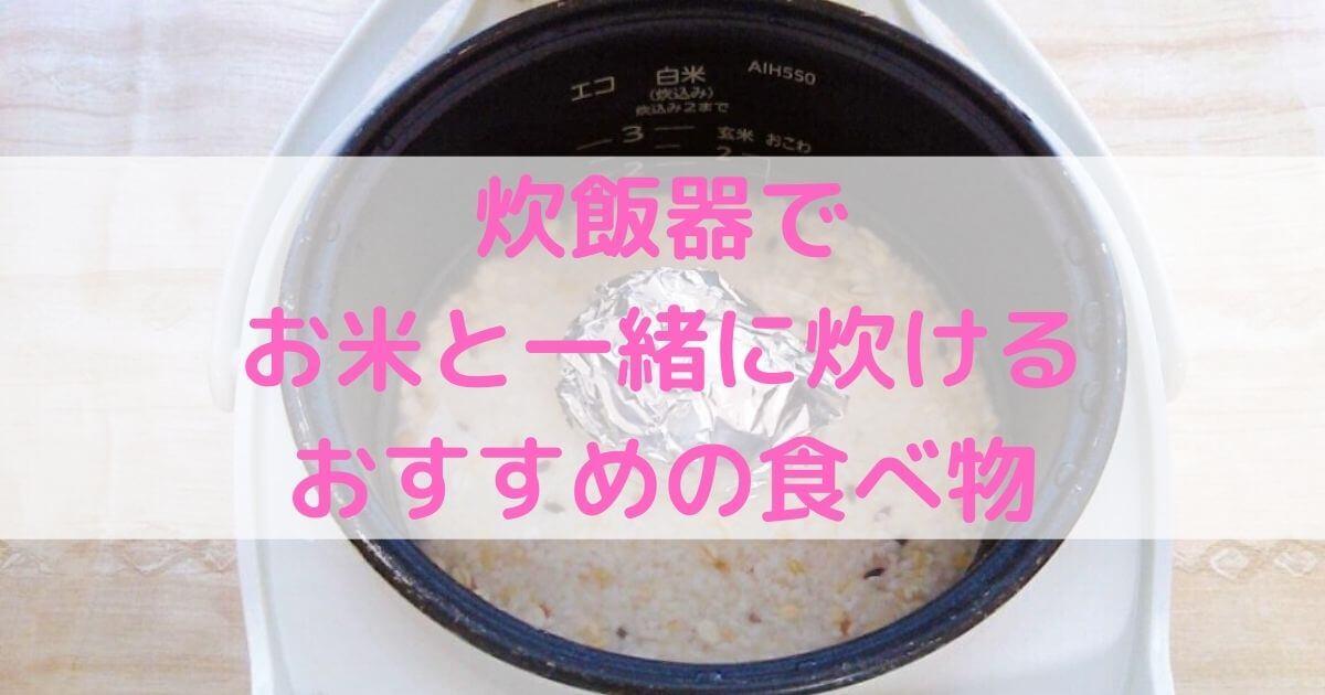 【同時調理】炊飯器でお米と一緒に炊くのにおすすめの食べ物